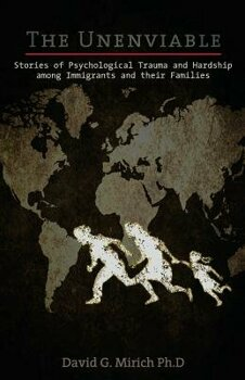 The Unenviable: Stories of Psychological Trauma and Hardship Among Immigrants and Their Families, Paperback/David G. Mirich Ph. D.