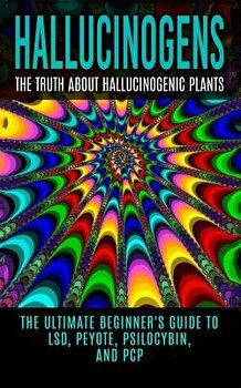 Hallucinogens: The Truth about Hallucinogenic Plants: The Ultimate Beginner's Guide to Lsd, Peyote, Psilocybin, and PCP, Paperback/Colin Willis